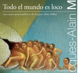 Todo el mundo es loco (Los cursos psicoanalíticos de Jacques-Alain Miller, 2007/8)